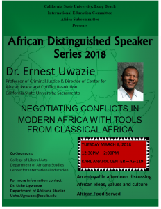 African Distinguished Speaker Series 2018 Dr. Ernest Uwazie Professor of Criminal Justice & Director of the Center for African Peace and Conflict Resolution California State University, Sacramento  Negotiating Conflicts in Modern Africa with Tools from Classical Africa